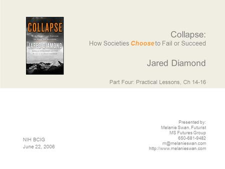 Collapse: How Societies Choose to Fail or Succeed Jared Diamond Part Four: Practical Lessons, Ch 14-16 Presented by: Melanie Swan, Futurist MS Futures.