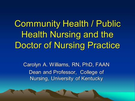 Community Health / Public Health Nursing and the Doctor of Nursing Practice Carolyn A. Williams, RN, PhD, FAAN Dean and Professor, College of Nursing,