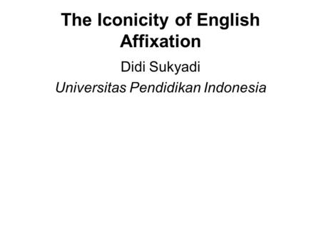 The Iconicity of English Affixation Didi Sukyadi Universitas Pendidikan Indonesia.
