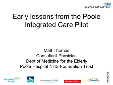 Faithworks Wessex Early lessons from the Poole Integrated Care Pilot Matt Thomas Consultant Physician Dept of Medicine for the Elderly Poole Hospital NHS.