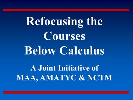 Refocusing <strong>the</strong> Courses Below Calculus A Joint Initiative of MAA, AMATYC & NCTM.
