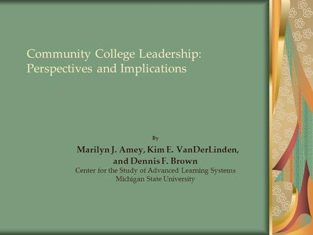 Community College Leadership: Perspectives and Implications By Marilyn J. Amey, Kim E. VanDerLinden, and Dennis F. Brown Center for the Study of Advanced.