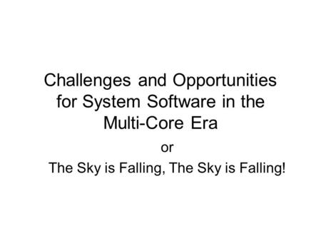 Challenges and Opportunities for System Software in the Multi-Core Era or The Sky is Falling, The Sky is Falling!