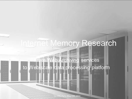 From Web Archiving services to Web scale data processing platform Internet Memory Research GA IIPC, Paris, May 19th 2014.