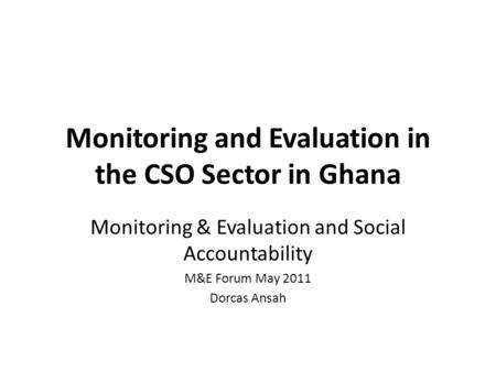 Monitoring and Evaluation in the CSO Sector in Ghana Monitoring & Evaluation and Social Accountability M&E Forum May 2011 Dorcas Ansah.