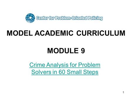 1 MODEL ACADEMIC CURRICULUM MODULE 9 Crime Analysis for Problem Solvers in 60 Small Steps.