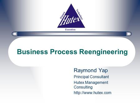 Business Process Reengineering Raymond Yap Principal Consultant Hutex Management Consulting