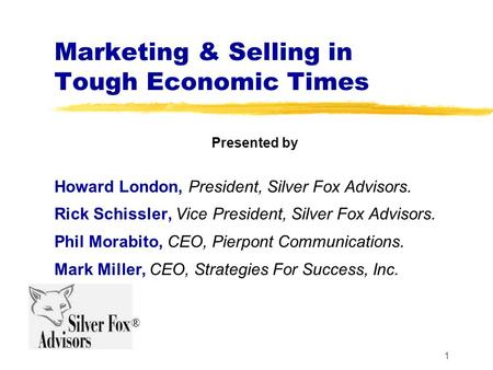 1 Marketing & Selling in Tough Economic Times Presented by Howard London, President, Silver Fox Advisors. Rick Schissler, Vice President, Silver Fox Advisors.