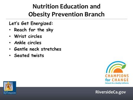 RiversideCa.gov Nutrition Education and Obesity Prevention Branch Let's Get Energized: Reach for the sky Wrist circles Ankle circles Gentle neck stretches.