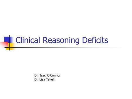 Clinical Reasoning Deficits Dr. Traci O'Connor Dr. Lisa Tekell.