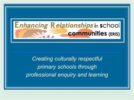 Creating culturally respectful primary schools through professional enquiry and learning.