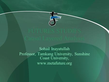 FUTURES STUDIES Causal Layered Analysis Sohail Inayatullah Professor, Tamkang University, Sunshine Coast University, www.metafuture.org.