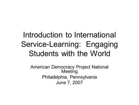 Introduction to <strong>International</strong> Service-Learning: Engaging Students with the World American Democracy Project National Meeting Philadelphia, Pennsylvania.
