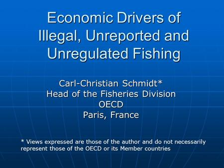 Economic Drivers of Illegal, Unreported and Unregulated Fishing Carl-Christian Schmidt* Head of the Fisheries Division OECD Paris, France * Views expressed.