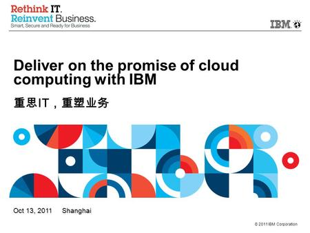 © 2011 IBM Corporation Oct 13, 2011 Shanghai Deliver on the promise of cloud computing with IBM 重思 IT ,重塑业务.