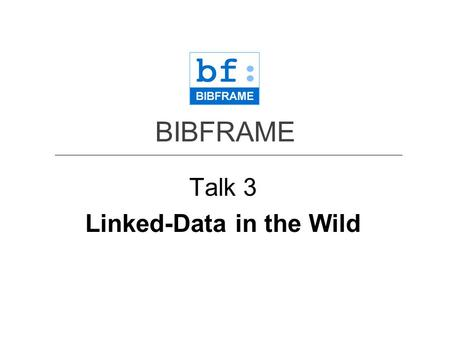 BIBFRAME Talk 3 Linked-Data in the Wild. Talk 3 Part 1 Resource Description Framework (RDF) and its structure: from MARC to BIBFRAME.