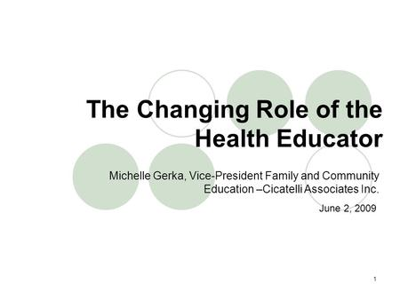 1 Michelle Gerka, Vice-President Family and Community Education –Cicatelli Associates Inc. The Changing Role of the Health Educator June 2, 2009.