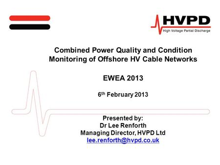 Combined Power Quality and Condition Monitoring of Offshore HV Cable Networks EWEA 2013 6 th February 2013 Presented by: Dr Lee Renforth Managing Director,