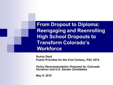 From Dropout to Diploma: Reengaging and Reenrolling High School Dropouts to Transform Colorado's Workforce Sunny Deyé Public Priorities for the 21st Century,
