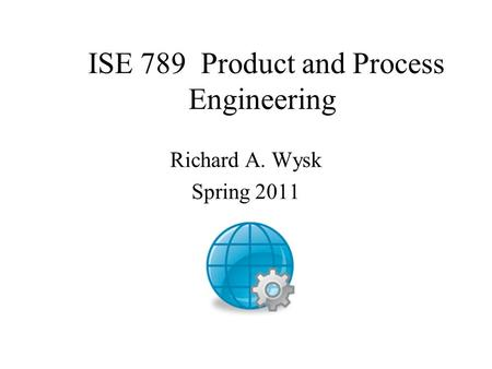 ISE 789 Product and Process Engineering Richard A. Wysk Spring 2011.