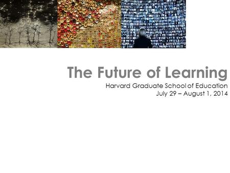 The Future of Learning Harvard Graduate School of Education July 29 – August 1, 2014.