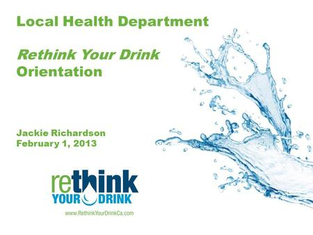 Local Health Department Rethink Your Drink Orientation Jackie Richardson February 1, 2013.
