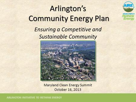 ARLINGTON INITIATIVE TO RETHINK ENERGY Arlington's Community Energy Plan Ensuring a Competitive and Sustainable Community Maryland Clean Energy Summit.