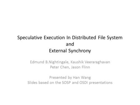 Speculative Execution In Distributed File System and External Synchrony Edmund B.Nightingale, Kaushik Veeraraghavan Peter Chen, Jason Flinn Presented by.
