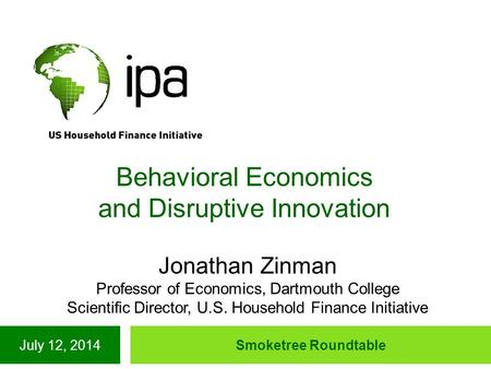 July 12, 2014Smoketree Roundtable Behavioral Economics and Disruptive Innovation Jonathan Zinman Professor of Economics, Dartmouth College Scientific Director,