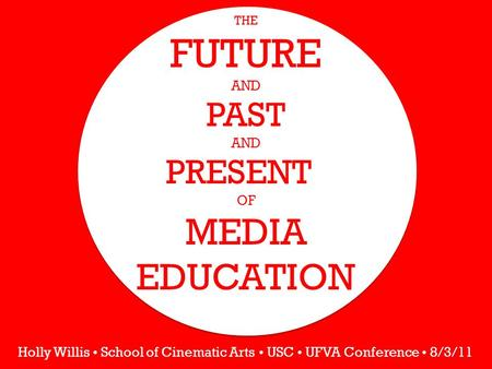 THE FUTURE AND PAST AND PRESENT OF MEDIA EDUCATION Holly Willis School of Cinematic Arts USC UFVA Conference 8/3/11.