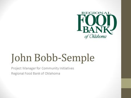 John Bobb-Semple Project Manager for Community Initiatives Regional Food Bank of Oklahoma.