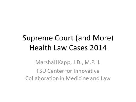 Supreme Court (and More) Health Law Cases 2014 Marshall Kapp, J.D., M.P.H. FSU Center for Innovative Collaboration in Medicine and Law.