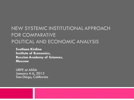 NEW SYSTEMIC INSTITUTIONAL APPROACH FOR COMPARATIVE POLITICAL AND ECONOMIC ANALYSIS Svetlana Kirdina Institute of Economics, Russian Academy of Sciences,