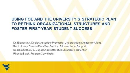 USING FOE AND THE UNIVERSITY'S STRATEGIC PLAN TO RETHINK ORGANIZATIONAL STRUCTURES AND FOSTER FIRST-YEAR STUDENT SUCCESS Dr. Elizabeth A. Dooley, Associate.