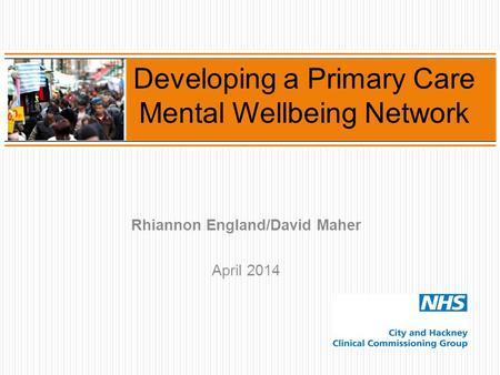 Rhiannon England/David Maher April 2014 Developing a Primary Care Mental Wellbeing Network.