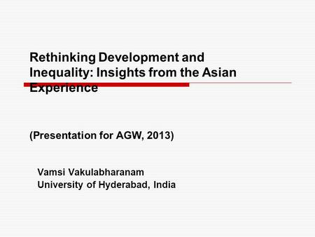 Vamsi Vakulabharanam University of Hyderabad, India Rethinking Development and Inequality: Insights from the Asian Experience (Presentation for AGW, 2013)