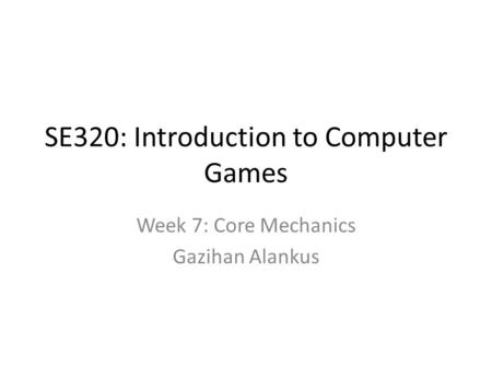 SE320: Introduction to Computer Games Week 7: Core Mechanics Gazihan Alankus.