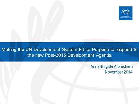 Making the UN Development System Fit for Purpose to respond to the new Post-2015 Development Agenda Anne-Birgitte Albrectsen November 2014.