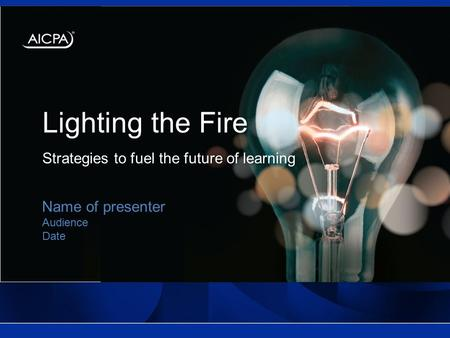 Lighting the Fire Strategies to fuel the future of learning Name of presenter Audience Date.