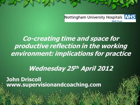 Co-creating time and space for productive reflection in the working environment: implications for practice Wednesday 25 th April 2012 John Driscoll www.supervisionandcoaching.com.