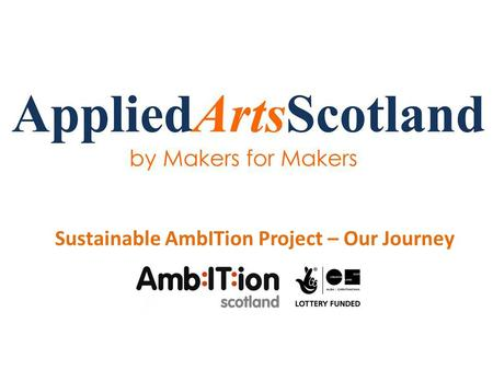 Sustainable AmbITion Project – Our Journey. Who are we? We are a maker organisation made up of a board of applied arts professionals from across Scotland's.