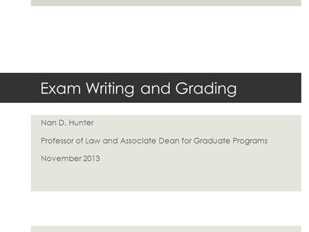 Exam Writing and Grading Nan D. Hunter Professor of Law and Associate Dean for Graduate Programs November 2013.