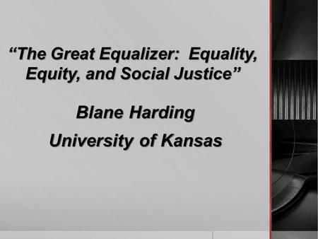 """The Great Equalizer: Equality, Equity, and Social Justice"" Blane Harding University of Kansas."