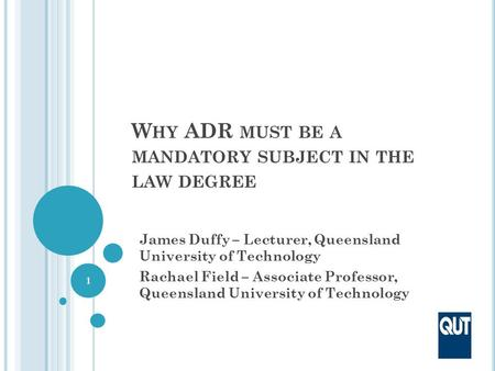 W HY ADR MUST BE A MANDATORY SUBJECT IN THE LAW DEGREE James Duffy – Lecturer, Queensland University of Technology Rachael Field – Associate Professor,