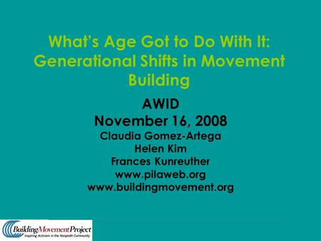 What's Age Got to Do With It: Generational Shifts in Movement Building AWID November 16, 2008 Claudia Gomez-Artega Helen Kim Frances Kunreuther www.pilaweb.org.