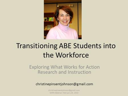 Transitioning ABE Students into the Workforce Exploring What Works for Action Research and Instruction