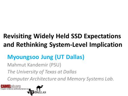 Revisiting Widely Held SSD Expectations and Rethinking System-Level Implication Myoungsoo Jung (UT Dallas) Mahmut Kandemir (PSU) The University of Texas.