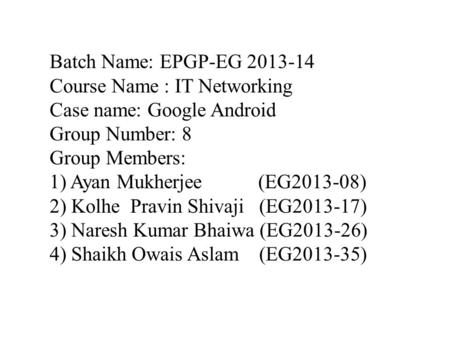 Batch Name: EPGP-EG 2013-14 Course Name : IT Networking Case name: Google Android Group Number: 8 Group Members: 1) Ayan Mukherjee (EG2013-08) 2) Kolhe.