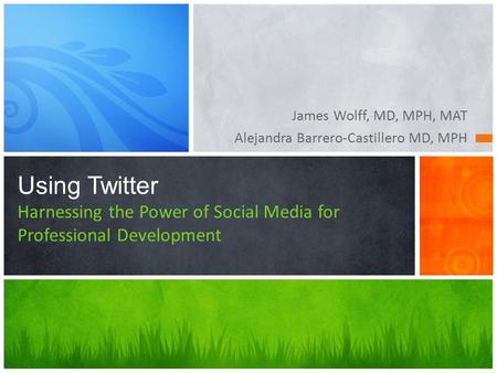 James Wolff, MD, MPH, MAT Alejandra Barrero-Castillero MD, MPH Using Twitter Harnessing the Power of Social Media for Professional Development.