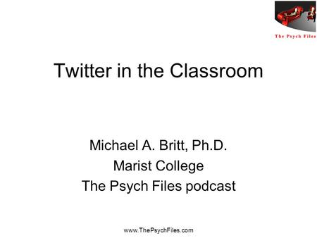 Www.ThePsychFiles.com Twitter in the Classroom Michael A. Britt, Ph.D. Marist College The Psych Files podcast.